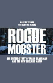 Rogue Mobster - The Untold Story of Mark Silverman The New England Mafia ebook by Mark Silverman, Scott M Deitche