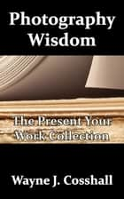 Photography Wisdom: The Present Your Work Collection ebook by Wayne Cosshall