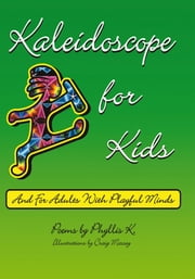 Kaleidoscope for Kids - (and for adults with playful minds) ebook by Phyllis K.