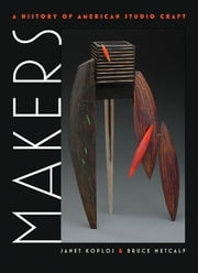 Makers - A History of American Studio Craft ebook by Janet Koplos,Bruce Metcalf