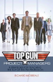 Top-Gun Project Managers - 8 Strategies for Reaching the Top of the PM Profession ebook by Richard Morreale