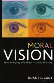 Moral Vision - How Everyday Life Shapes Ethical Thinking ebook by Duane L. Cady