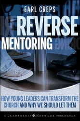 Reverse Mentoring - How Young Leaders Can Transform the Church and Why We Should Let Them ebook by Earl Creps