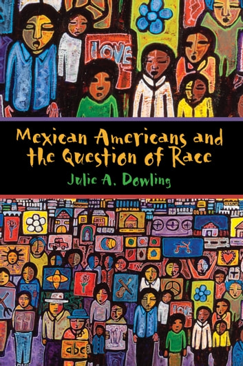 Mexican Americans and the Question of Race ebook by Julie A. Dowling