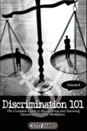 Discrimination 101: The Complete Guide to Recognizing and Surviving Discrimination in the Workplace (Volume II) ebook by Cathy Harris