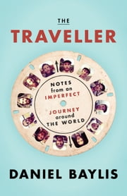 The Traveller - Notes from an Imperfect Journey Around the World ebook by Daniel Baylis