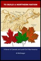 To Build a Northern Nation - A Novel of Canada and post-Civil War America ebook by Al McGregor