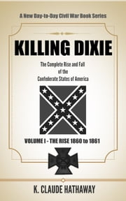 Killing Dixie - Volume I - The Rise: 1860 to 1861 ebook by K. Claude Hathaway
