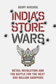India's Store Wars - Retail Revolution and the Battle for the Next 500 Million Shoppers ebook by Geoff Hiscock