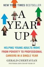 A Year Up - Helping Young Adults Move from Poverty to Professional Careers in a Single Year ebook by Gerald Chertavian