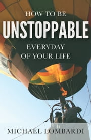 How To Be Unstoppable Every Day Of Your Life ebook by Michael Lombardi
