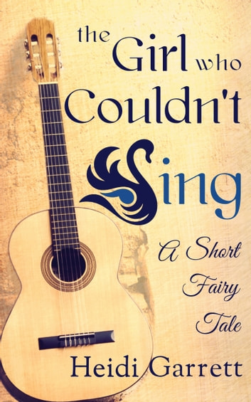 The Girl Who Couldn't Sing - A Short Fairy Tale ebook by Heidi Garrett