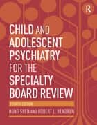 Child and Adolescent Psychiatry for the Specialty Board Review ebook by Hong Shen,Robert L. Hendren
