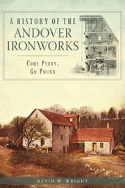 A History of the Andover Ironworks - Come Penny, Go Pound ebook by Kevin W. Wright
