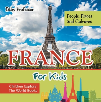France For Kids: People, Places and Cultures - Children Explore The World Books ebook by Baby Professor
