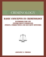 Basic Concepts in Criminology - Handbook for Law Enforcement Personnel (Police, Corrections and Security Officers) ebook by Asongwe N. Thomas