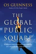 The Global Public Square - Religious Freedom and the Making of a World Safe for Diversity ebook by Os Guinness