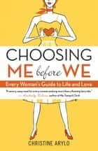 Choosing ME before WE - Every Woman's Guide to Life and Love ebook by Christine Arylo