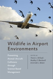 Wildlife in Airport Environments - Preventing Animal–Aircraft Collisions through Science-Based Management ebook by Travis L. DeVault,Bradley F. Blackwell,Jerrold L. Belant