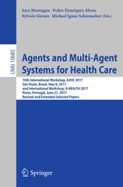 Agents and Multi-Agent Systems for Health Care - 10th International Workshop, A2HC 2017, São Paulo, Brazil, May 8, 2017, and International Workshop, A-HEALTH 2017, Porto, Portugal, June 21, 2017, Revised and Extended Selected Papers ebook by Sara Montagna, Pedro Henriques Abreu, Sylvain Giroux,...