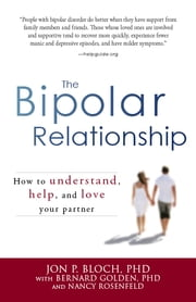 The Bipolar Relationship: How to understand, help, and love your partner - How to understand, help, and love your partner ebook by Jon P. Bloch