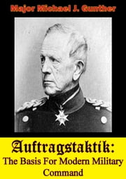 Auftragstaktik: The Basis For Modern Military Command ebook by Major Michael J. Gunther