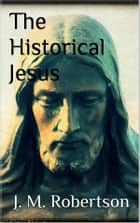 The Historical Jesus ebook by J. M. Robertson