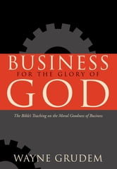 Business for the Glory of God - The Bible's Teaching on the Moral Goodness of Business ebook by Wayne Grudem