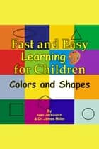 Fast and Easy Learning for Children: Colors and Shapes ebook by James Miller