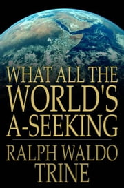 What All The World's A-Seeking - The Vital Law of True Life, True Greatness Power and Happiness ebook by Ralph Waldo Trine