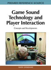 Game Sound Technology and Player Interaction - Concepts and Developments ebook by Mark Grimshaw