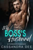 My Boss's Husband - A Forbidden Romance ebook by Cassandra Dee