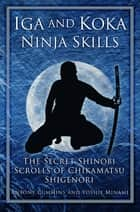 Iga and Koka Ninja Skills - The Secret Shinobi Scrolls of Chikamatsu Shigenori ebook by Antony Cummins, Yoshie Minami