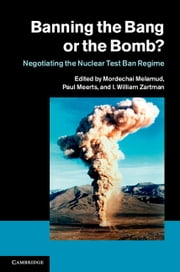 Banning the Bang or the Bomb? - Negotiating the Nuclear Test Ban Regime ebook by I. William Zartman,Mordechai Melamud,Paul Meerts