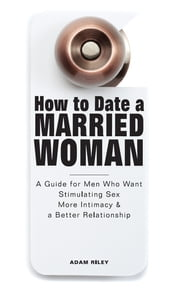 How to Date a Married Woman - A Guide for Men Who Want Stimulating Sex, More Intimacy, and a Better Relationship ebook by Adam Riley