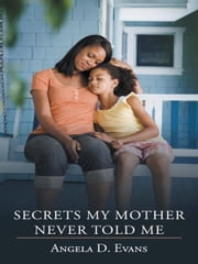 Secrets My Mother Never Told Me ebook by Angela D. Evans