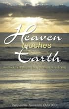 Heaven Touches Earth: Handbook for Supporting Sick, Terminally Ill and Dying ebook by Derry James-Tannariello