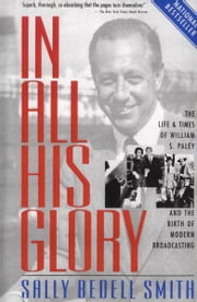 In All His Glory - The Life and Times of William S. Paley and the Birth of Modern Broadcasting ebook by Sally Bedell Smith