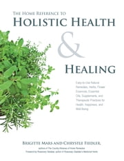 The Home Reference to Holistic Health and Healing - Easy-to-Use Natural Remedies, Herbs, Flower Essences, Essential Oils, Supplements, and Therapeutic Practices for Health, Happiness, and Well-Being ebook by Brigitte Mars,Chrystle Fiedler,Rosemary Gladstar