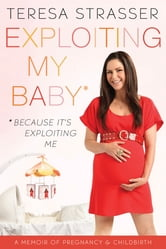 Exploiting My Baby - Because It's Exploiting Me ebook by Teresa Strasser