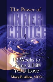 The Power of Inner Choice: 12 Weeks to Living a Life YOU Love ebook by Mary E. Allen, MCC