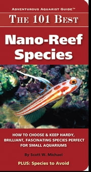 The 101 Best Nano-Reef Species - How to Choose & Keep Hardy, Brilliant, Fascinating Species Perfect for Small Aquariums ebook by Michael,Scott W.