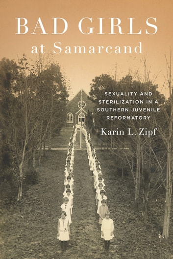 Bad Girls at Samarcand - Sexuality and Sterilization in a Southern Juvenile Reformatory ebook by Karin Lorene Zipf
