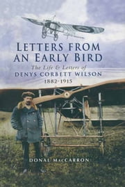 Letters from an Early Bird - The life and letters of Denys Corbett Wilson 1882 - 1915 ebook by Donal MacCarron