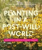 Planting in a Post-Wild World - Designing Plant Communities for Resilient Landscapes ebook by Thomas Rainer, Claudia West