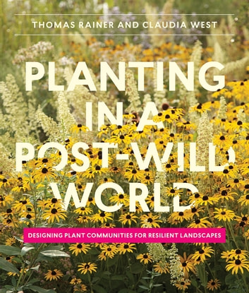 Planting in a Post-Wild World - Designing Plant Communities for Resilient Landscapes ebook by Thomas Rainer,Claudia West