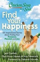 Chicken Soup for the Soul: Find Your Happiness - 101 Inspirational Stories about Finding Your Purpose, Passion, and Joy eBook by Jack Canfield, Mark Victor Hansen, Amy Newmark