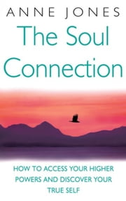 The Soul Connection - How to Access Your Higher Powers and Discover Your True Self ebook by Anne Jones