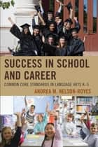 Success in School and Career - Common Core Standards in Language Arts K-5 ebook by Andrea M. Nelson-Royes