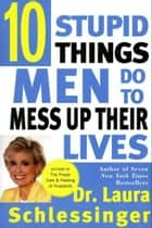 Ten Stupid Things Men Do to Mess Up Their Lives ebook by Dr. Laura Schlessinger